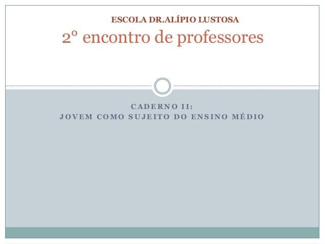 ESCOLA DR.ALÍPIO LUSTOSA  2° encontro de professores  CADERNO I I :  JOVEM COMO SUJEITO DO ENSINO MÉDIO