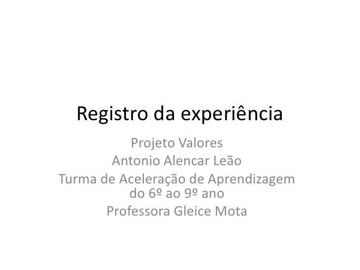 Registro da experiência           Projeto Valores        Antonio Alencar LeãoTurma de Aceleração de Aprendizagem          ...
