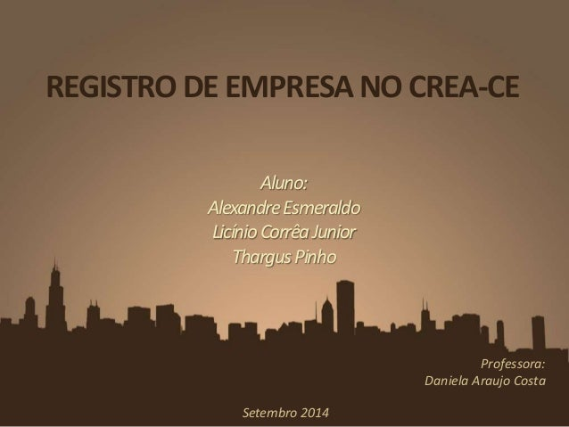 REGISTRO DE EMPRESA NO CREA-CE  Aluno:  Alexandre Esmeraldo  Licínio Corrêa Junior  ThargusPinho  Professora:  Daniela Ara...