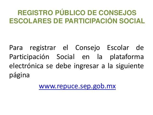 REGISTRO PÚBLICO DE CONSEJOS ESCOLARES DE PARTICIPACIÓN SOCIAL Para registrar el Consejo Escolar de Participación Social e...