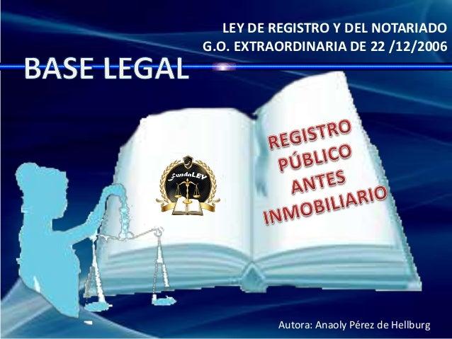 LEY DE REGISTRO Y DEL NOTARIADO G.O. EXTRAORDINARIA DE 22 /12/2006 Autora: Anaoly Pérez de Hellburg