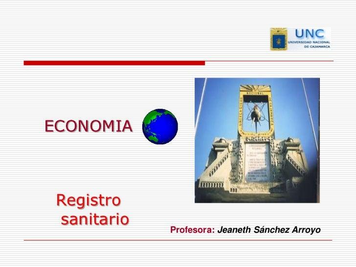 ECONOMIA  <br />Registro sanitario <br />Profesora: Jeaneth Sánchez Arroyo  <br />