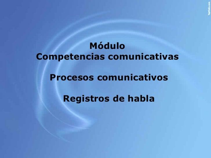 Módulo  Competencias comunicativas  Procesos comunicativos Registros de habla