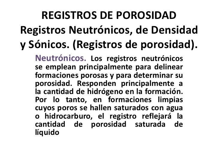 REGISTROS DE POROSIDADRegistros Neutrónicos, de Densidady Sónicos. (Registros de porosidad).   Neutrónicos. Los registros ...