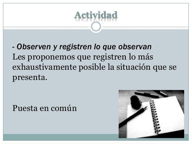 Actividad - Observen y registren lo que observan Les proponemos que registren lo más exhaustivamente posible la situación ...