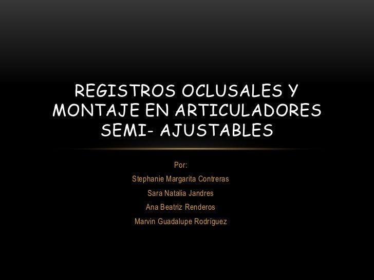 REGISTROS OCLUSALES YMONTAJE EN ARTICULADORES    SEMI- AJUSTABLES                   Por:       Stephanie Margarita Contrer...