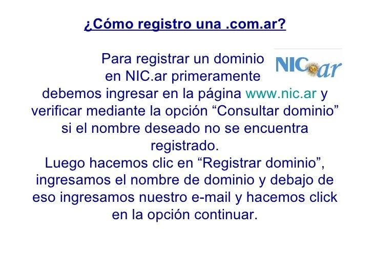 ¿Cómo registro una .com.ar? Para registrar un dominio  en NIC.ar primeramente  debemos ingresar en la página  www.nic.ar  ...