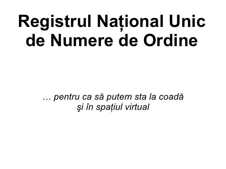 Registrul Naţional Unic  de Numere de Ordine     … pentru ca să putem sta la coadă          şi în spaţiul virtual