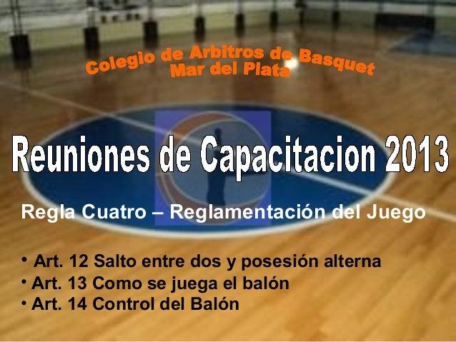 Regla Cuatro – Reglamentación del Juego • Art. 12 Salto entre dos y posesión alterna • Art. 13 Como se juega el balón • Ar...