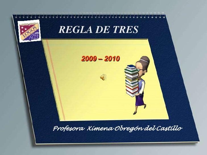 REGLA DE TRES<br />2009 – 2010 <br />Profesora  Ximena Obregón del Castillo<br />