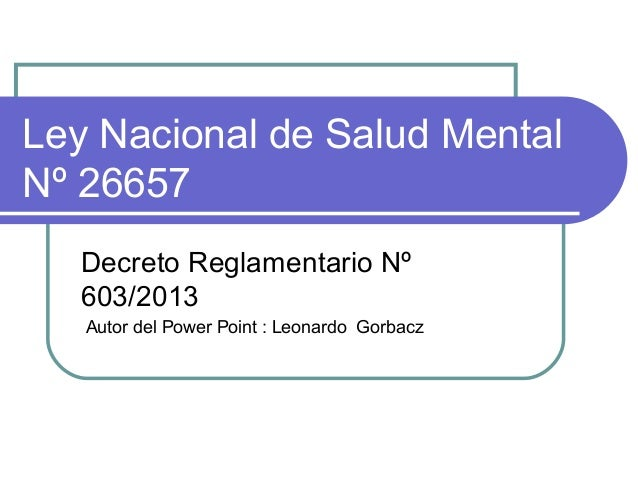 Ley Nacional de Salud Mental Nº 26657 Decreto Reglamentario Nº 603/2013 Autor del Power Point : Leonardo Gorbacz