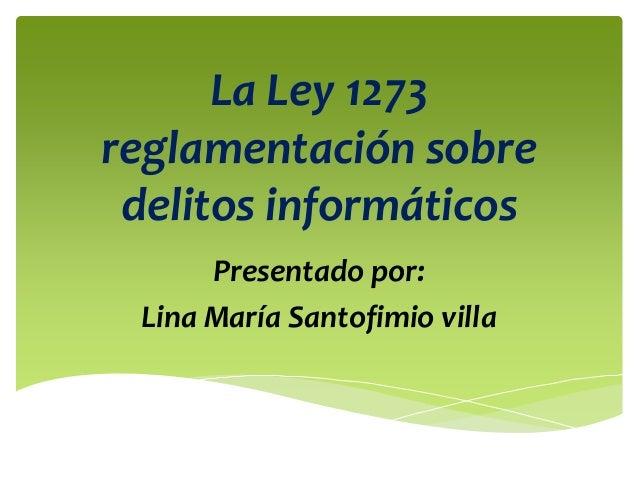 La Ley 1273 reglamentación sobre delitos informáticos Presentado por: Lina María Santofimio villa