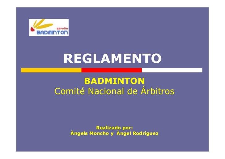 REGLAMENTO       BADMINTON Comité Nacional de Árbitros                Realizado por:    Àngels Moncho y Àngel Rodríguez