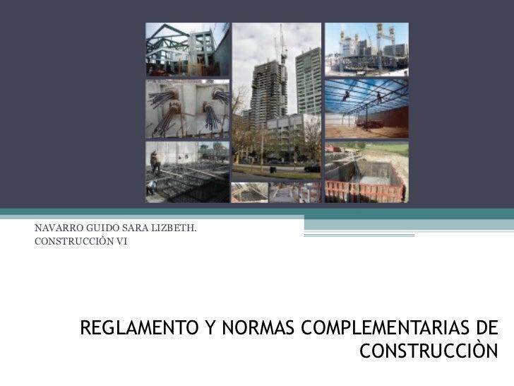REGLAMENTO Y NORMAS COMPLEMENTARIAS DE CONSTRUCCIÒN NAVARRO GUIDO SARA LIZBETH. CONSTRUCCIÒN VI