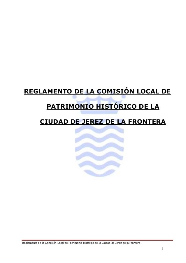 Reglamento de la Comisión Local de Patrimonio Histórico de la Ciudad de Jerez de la Frontera 1 REGLAMENTO DE LA COMISIÓN L...