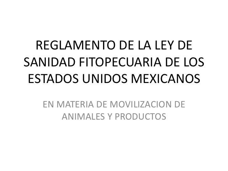 REGLAMENTO DE LA LEY DESANIDAD FITOPECUARIA DE LOS ESTADOS UNIDOS MEXICANOS  EN MATERIA DE MOVILIZACION DE      ANIMALES Y...