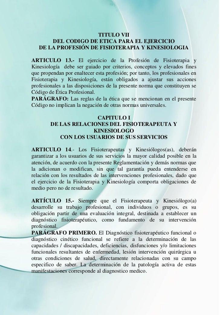 TITULO VII       DEL CODIGO DE ETICA PARA EL EJERCICIO   DE LA PROFESIÓN DE FISIOTERAPIA Y KINESIOLOGIAARTICULO 13.- El ej...