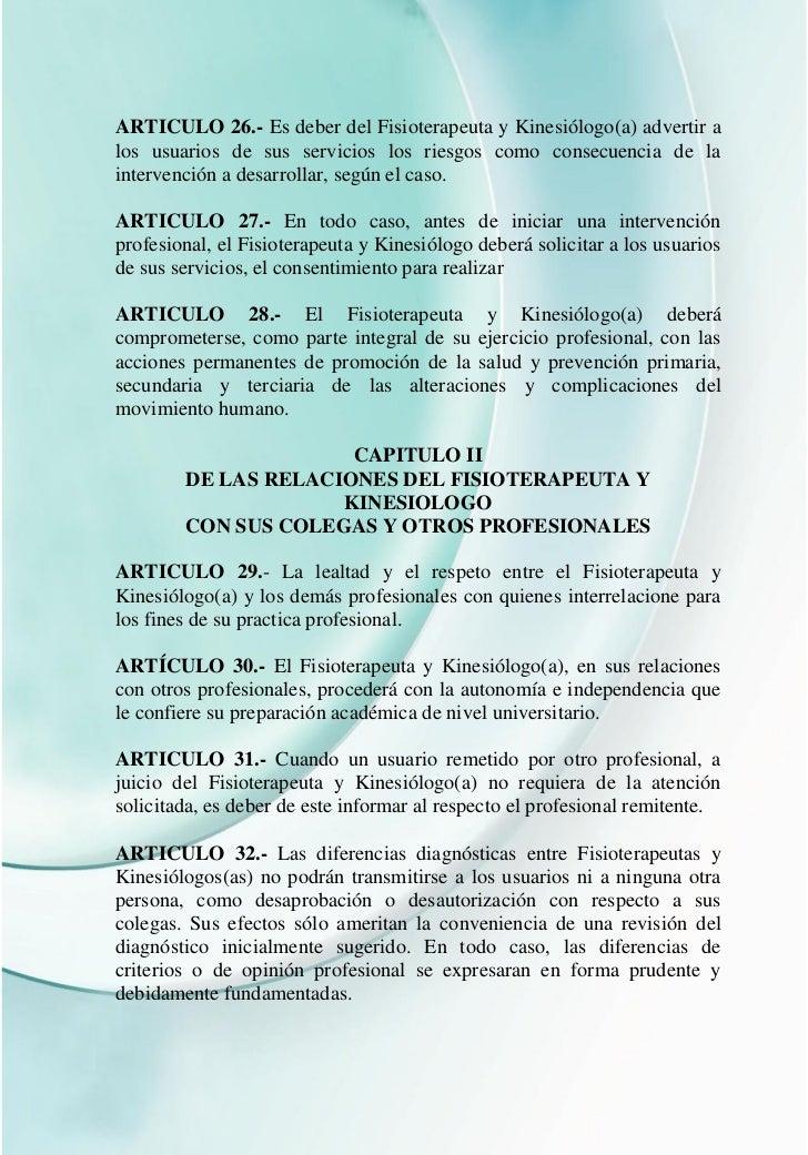 ARTICULO 26.- Es deber del Fisioterapeuta y Kinesiólogo(a) advertir alos usuarios de sus servicios los riesgos como consec...