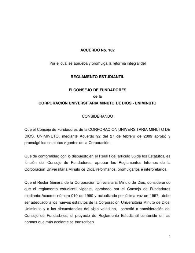 1 ACUERDO No. 162 Por el cual se aprueba y promulga la reforma integral del REGLAMENTO ESTUDIANTIL El CONSEJO DE FUNDADORE...
