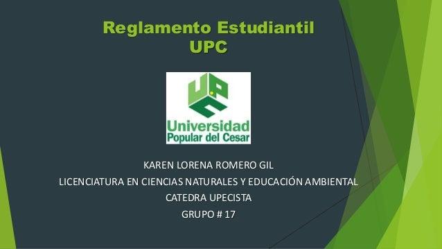 Reglamento Estudiantil  UPC  KAREN LORENA ROMERO GIL  LICENCIATURA EN CIENCIAS NATURALES Y EDUCACIÓN AMBIENTAL  CATEDRA UP...