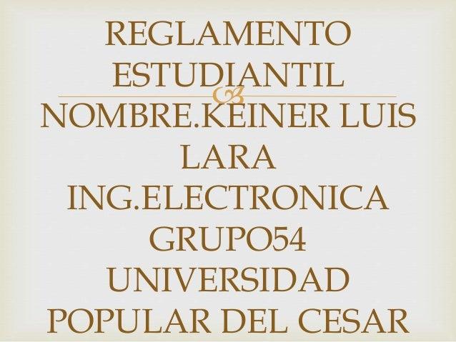 REGLAMENTO  ESTUDIANTIL    NOMBRE.KEINER LUIS  LARA  ING.ELECTRONICA  GRUPO54  UNIVERSIDAD  POPULAR DEL CESAR