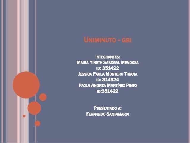 UNIMINUTO - GBI INTEGRANTES: MAIRA YINETH SABOGAL MENDOZA ID: 351422 JESSICA PAOLA MONTERO TRIANA ID: 314924 PAOLA ANDREA ...
