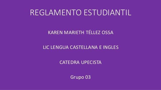 REGLAMENTO ESTUDIANTIL  KAREN MARIETH TÉLLEZ OSSA  LIC LENGUA CASTELLANA E INGLES  CATEDRA UPECISTA  Grupo 03
