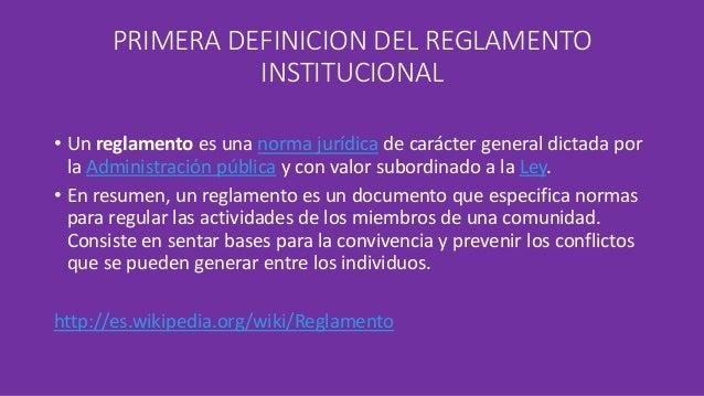 PRIMERA DEFINICION DEL REGLAMENTO  INSTITUCIONAL  • Un reglamento es una norma jurídica de carácter general dictada por  l...