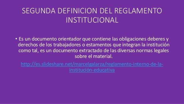 SEGUNDA DEFINICION DEL REGLAMENTO  INSTITUCIONAL  • Es un documento orientador que contiene las obligaciones deberes y  de...