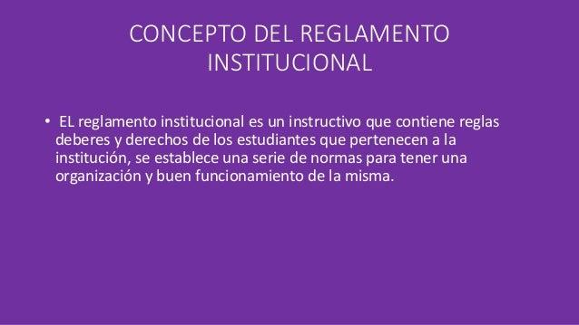 CONCEPTO DEL REGLAMENTO  INSTITUCIONAL  • EL reglamento institucional es un instructivo que contiene reglas  deberes y der...