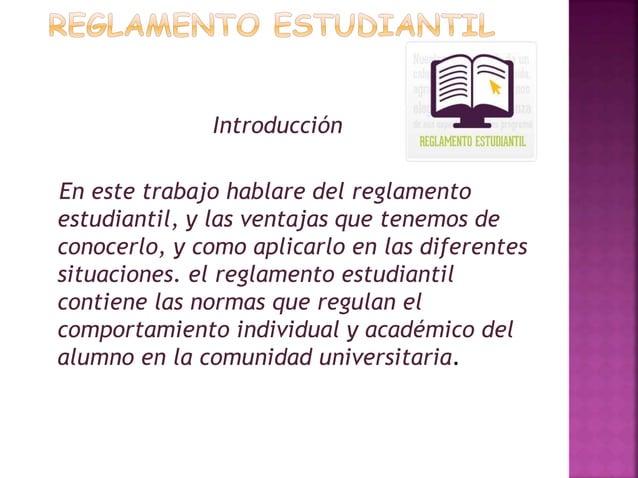 Introducción  En este trabajo hablare del reglamento  estudiantil, y las ventajas que tenemos de  conocerlo, y como aplica...