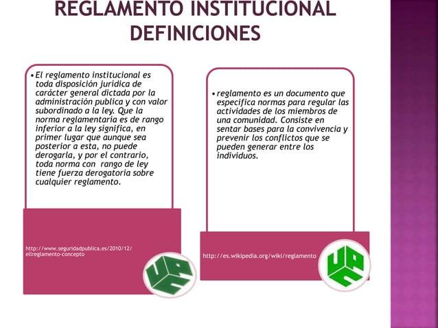 • El reglamento institucional es  toda disposición jurídica de  carácter general dictada por la  administración publica y ...