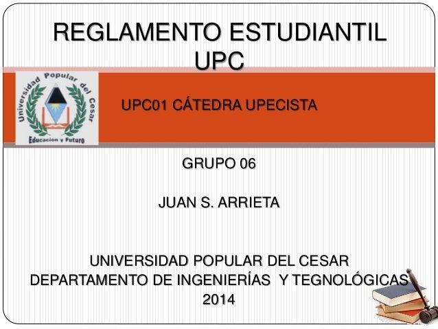 REGLAMENTO ESTUDIANTIL  UPC  UPC01 CÁTEDRA UPECISTA  GRUPO 06  JUAN S. ARRIETA  UNIVERSIDAD POPULAR DEL CESAR  DEPARTAMENT...