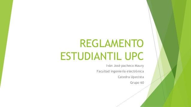 REGLAMENTO  ESTUDIANTIL UPC  Iván José pacheco Maury  Facultad ingeniería electrónica  Catedra Upecista  Grupo 60