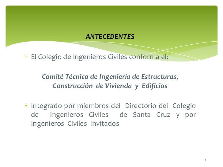 ANTECEDENTES<br />El Colegio de Ingenieros Civiles conforma el:<br />Comité Técnico de Ingeniería de Estructuras, Construc...