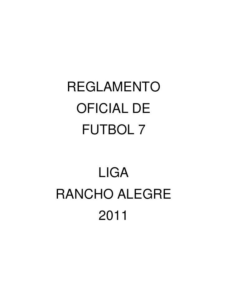 REGLAMENTO<br />OFICIAL DE<br />FUTBOL 7<br />LIGA<br />RANCHO ALEGRE<br />2011<br />REGLAMENTO DE COMPETENCIA<br />Capítu...