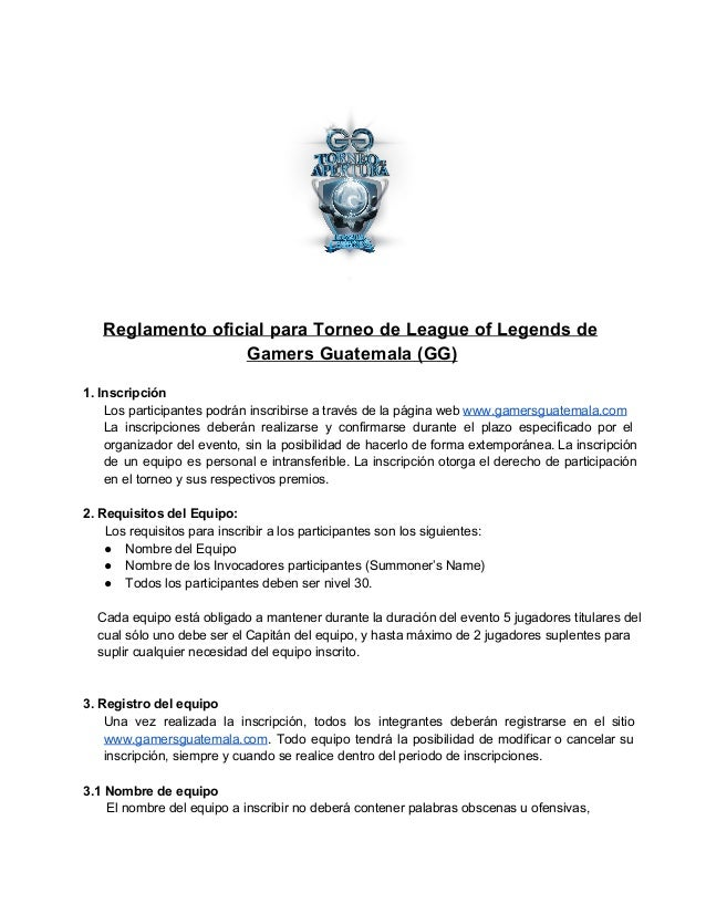 Reglamento oficial para Torneo de League of Legends de  Gamers Guatemala (GG)  1. Inscripción  Los participantes podrán in...