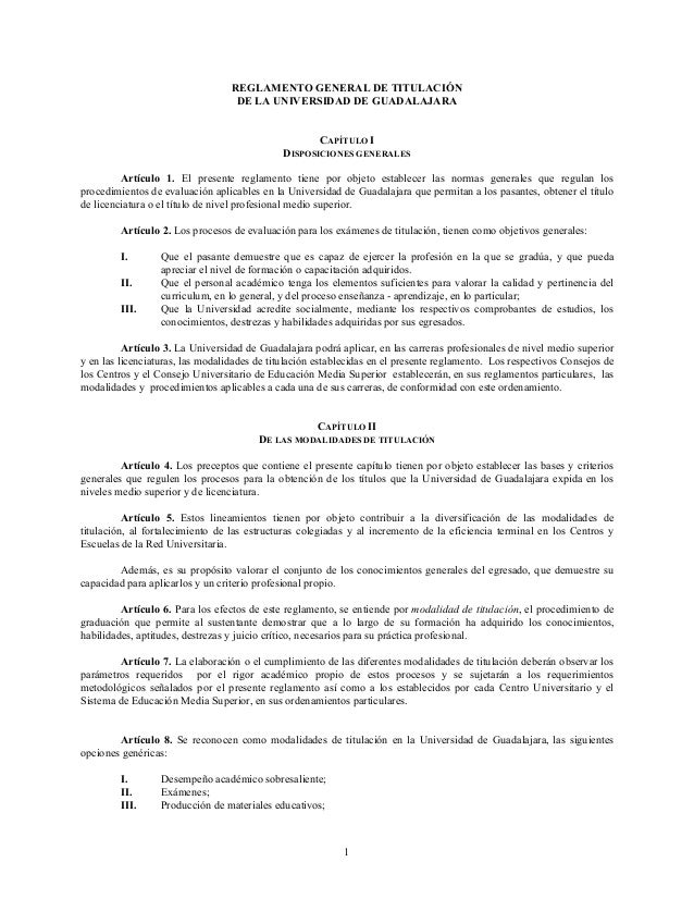 REGLAMENTO GENERAL DE TITULACIÓN DE LA UNIVERSIDAD DE GUADALAJARA CAPÍTULO I DISPOSICIONES GENERALES Artículo 1. El presen...