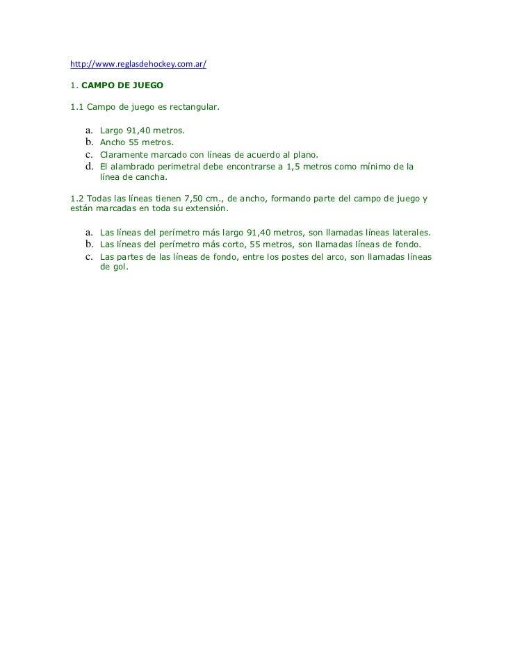 http://www.reglasdehockey.com.ar/1. CAMPO DE JUEGO1.1 Campo de juego es rectangular.   a.   Largo 91,40 metros.   b.   Anc...