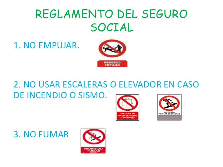 REGLAMENTO DEL SEGURO           SOCIAL1. NO EMPUJAR.2. NO USAR ESCALERAS O ELEVADOR EN CASODE INCENDIO O SISMO.3. NO FUMAR