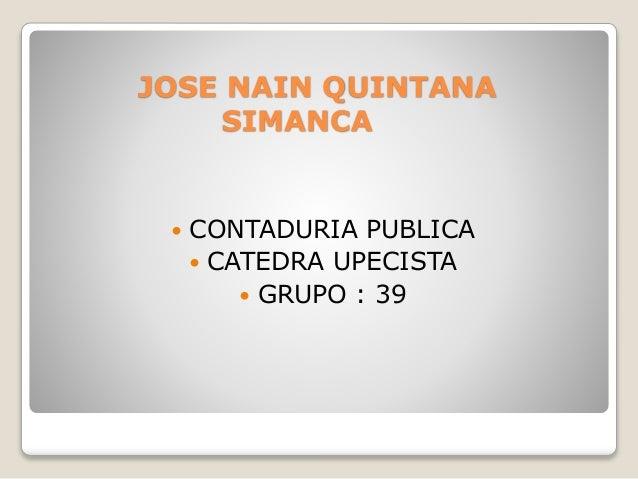 JOSE NAIN QUINTANA SIMANCA  CONTADURIA PUBLICA  CATEDRA UPECISTA  GRUPO : 39