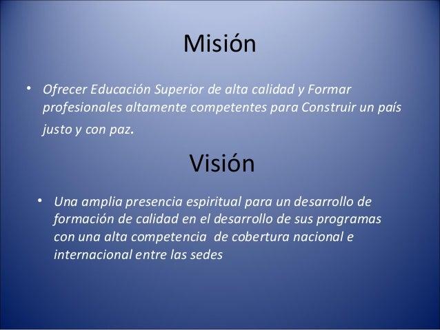 Misión• Ofrecer Educación Superior de alta calidad y Formar  profesionales altamente competentes para Construir un país  j...