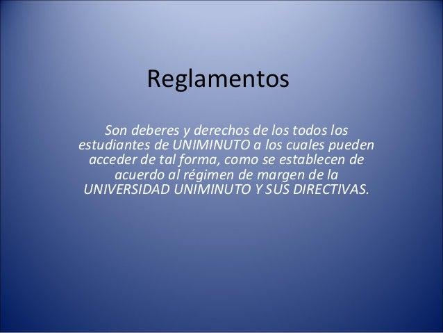 Reglamentos    Son deberes y derechos de los todos losestudiantes de UNIMINUTO a los cuales pueden  acceder de tal forma, ...