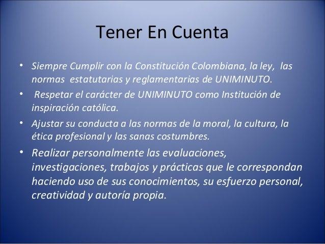 Tener En Cuenta• Siempre Cumplir con la Constitución Colombiana, la ley, las  normas estatutarias y reglamentarias de UNIM...