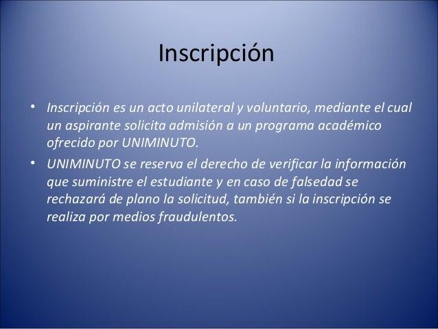 Inscripción• Inscripción es un acto unilateral y voluntario, mediante el cual  un aspirante solicita admisión a un program...