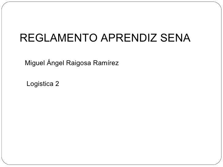 REGLAMENTO APRENDIZ SENA Miguel Ángel Raigosa Ramírez Logistica 2
