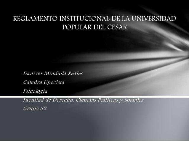 REGLAMENTO INSTITUCIONAL DE LA UNIVERSIDAD  POPULAR DEL CESAR  Daniver Mindiola Reales  Cátedra Upecista  Psicología  Facu...