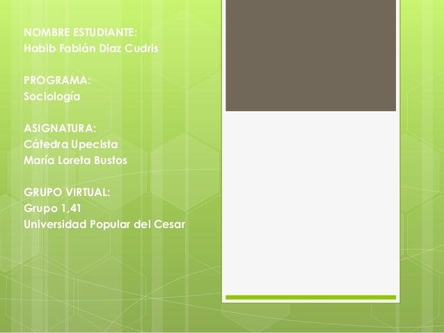 NOMBRE ESTUDIANTE:  Habib Fabián Diaz Cudris  PROGRAMA:  Sociología  ASIGNATURA:  Cátedra Upecista  María Loreta Bustos  G...