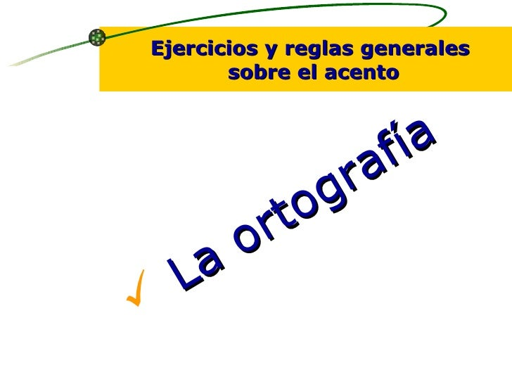 <ul><li>La ortografía </li></ul>Ejercicios y reglas generales sobre el acento