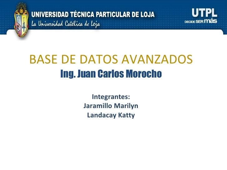 BASE DE DATOS AVANZADOS Ing. Juan Carlos Morocho Integrantes: Jaramillo Marilyn Landacay Katty